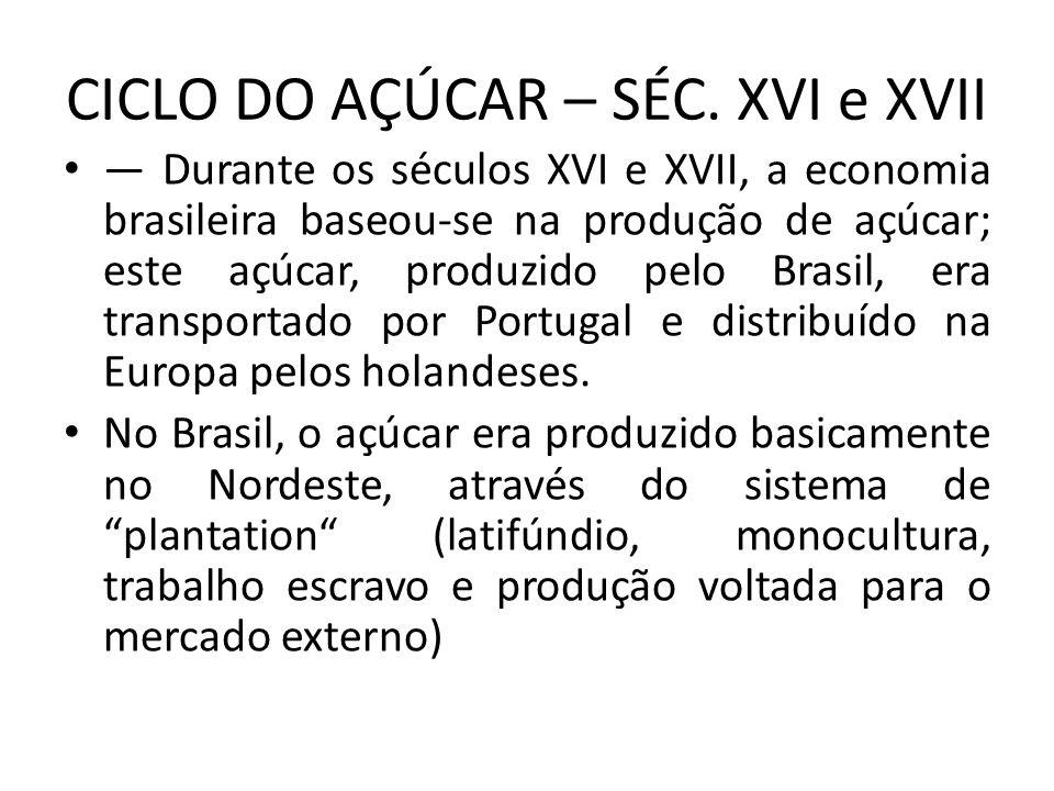 CICLO DO AÇÚCAR – SÉC. XVI e XVII Durante os séculos XVI e XVII, a economia brasileira baseou-se na produção de açúcar; este açúcar, produzido pelo Br