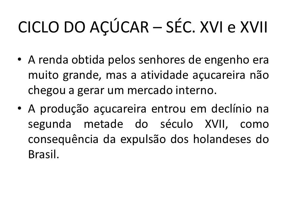 CICLO DO AÇÚCAR – SÉC. XVI e XVII A renda obtida pelos senhores de engenho era muito grande, mas a atividade açucareira não chegou a gerar um mercado
