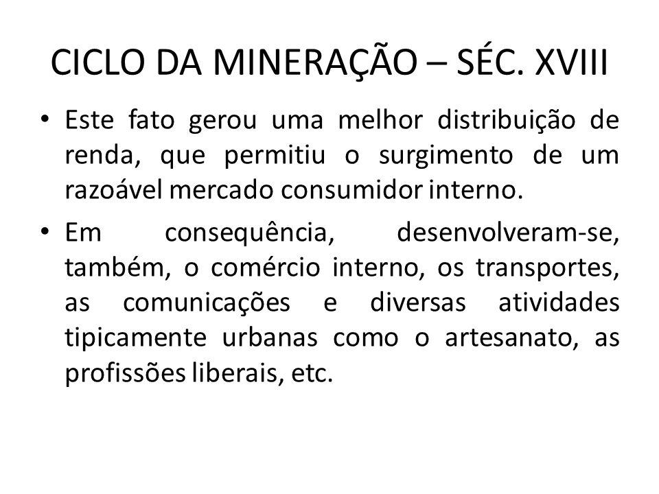 CICLO DA MINERAÇÃO – SÉC. XVIII Este fato gerou uma melhor distribuição de renda, que permitiu o surgimento de um razoável mercado consumidor interno.