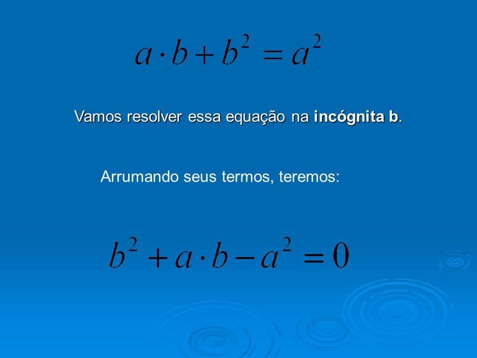 Vamos resolver essa equação na incógnita b. Arrumando seus termos, teremos: