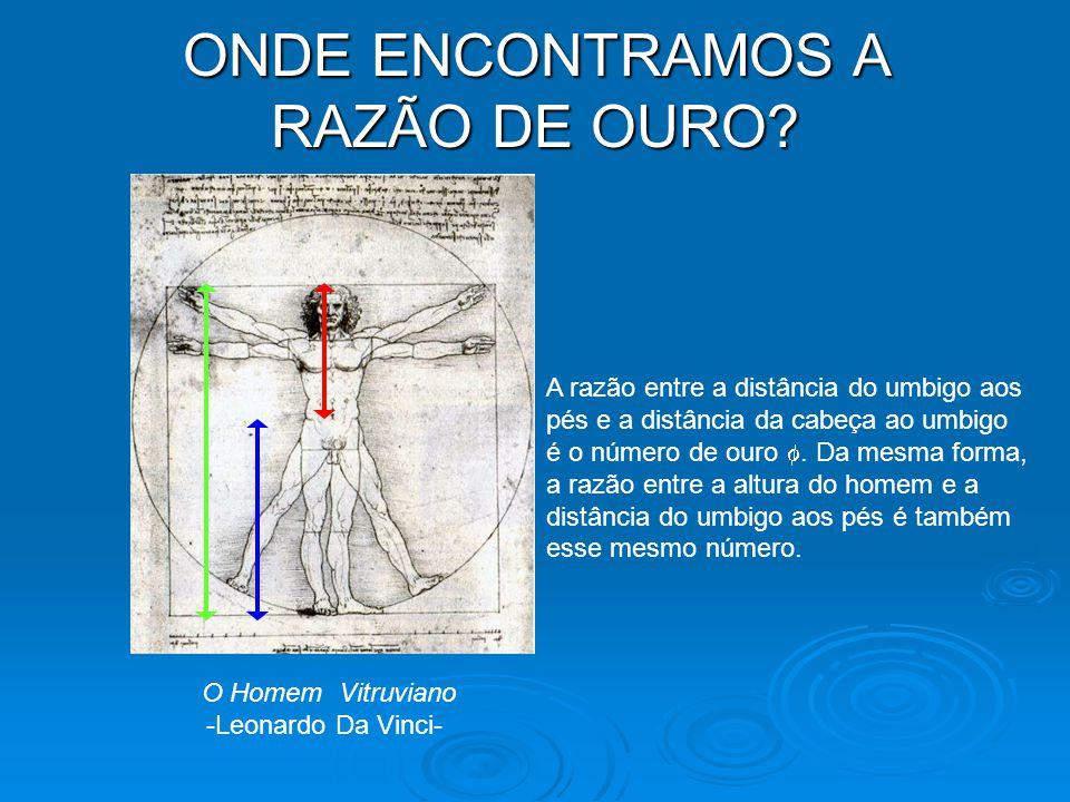 ONDE ENCONTRAMOS A RAZÃO DE OURO? O Homem Vitruviano -Leonardo Da Vinci- A razão entre a distância do umbigo aos pés e a distância da cabeça ao umbigo