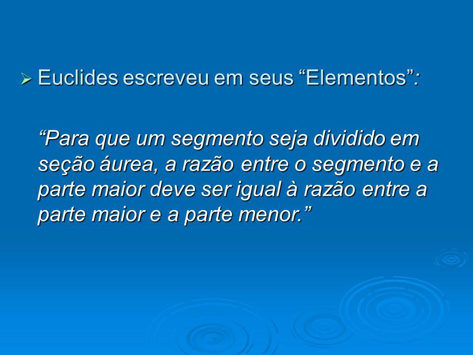 Euclides escreveu em seus Elementos: Euclides escreveu em seus Elementos: Para que um segmento seja dividido em seção áurea, a razão entre o segmento