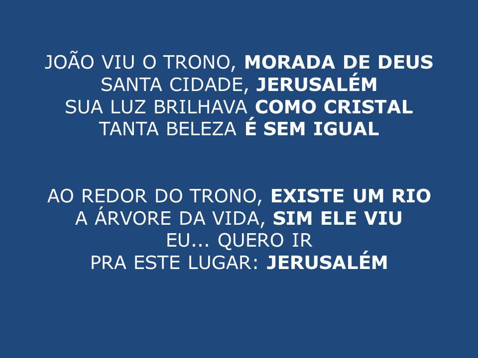 JOÃO VIU O TRONO, MORADA DE DEUS SANTA CIDADE, JERUSALÉM SUA LUZ BRILHAVA COMO CRISTAL TANTA BELEZA É SEM IGUAL AO REDOR DO TRONO, EXISTE UM RIO A ÁRV