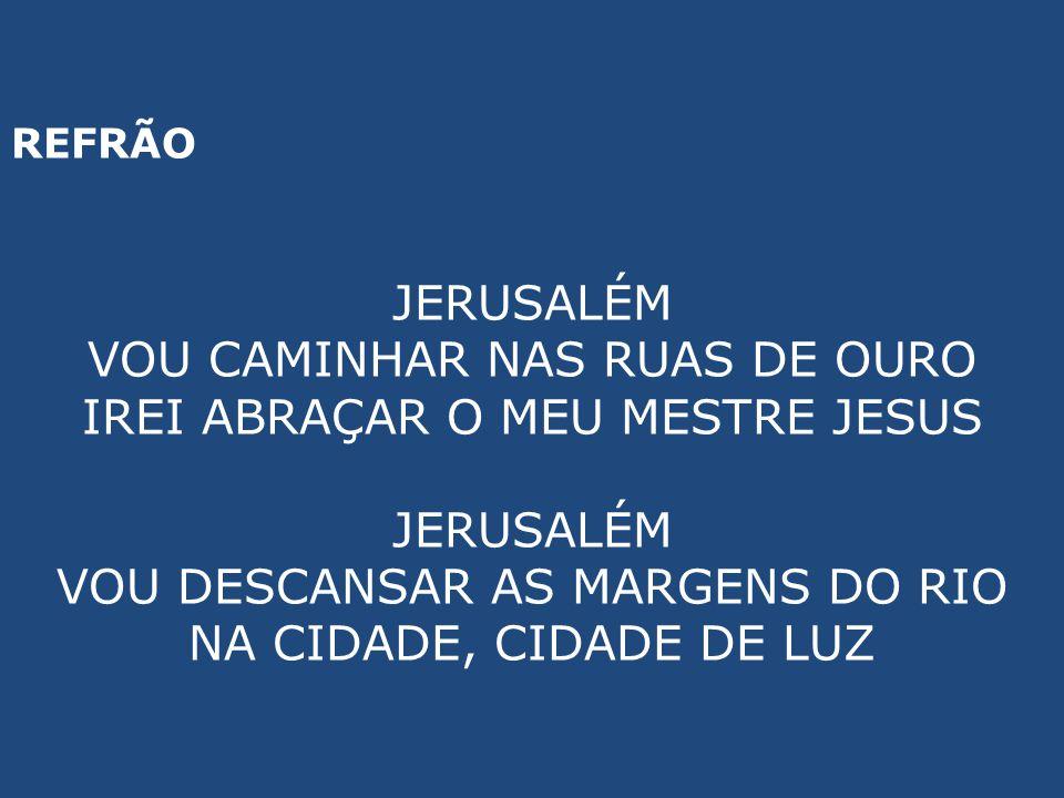 REFRÃO JERUSALÉM VOU CAMINHAR NAS RUAS DE OURO IREI ABRAÇAR O MEU MESTRE JESUS JERUSALÉM VOU DESCANSAR AS MARGENS DO RIO NA CIDADE, CIDADE DE LUZ