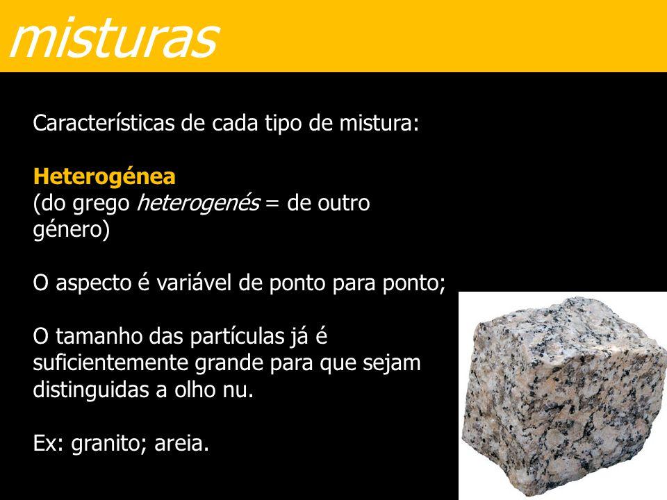 misturas Características de cada tipo de mistura: Heterogénea (do grego heterogenés = de outro género) O aspecto é variável de ponto para ponto; O tam