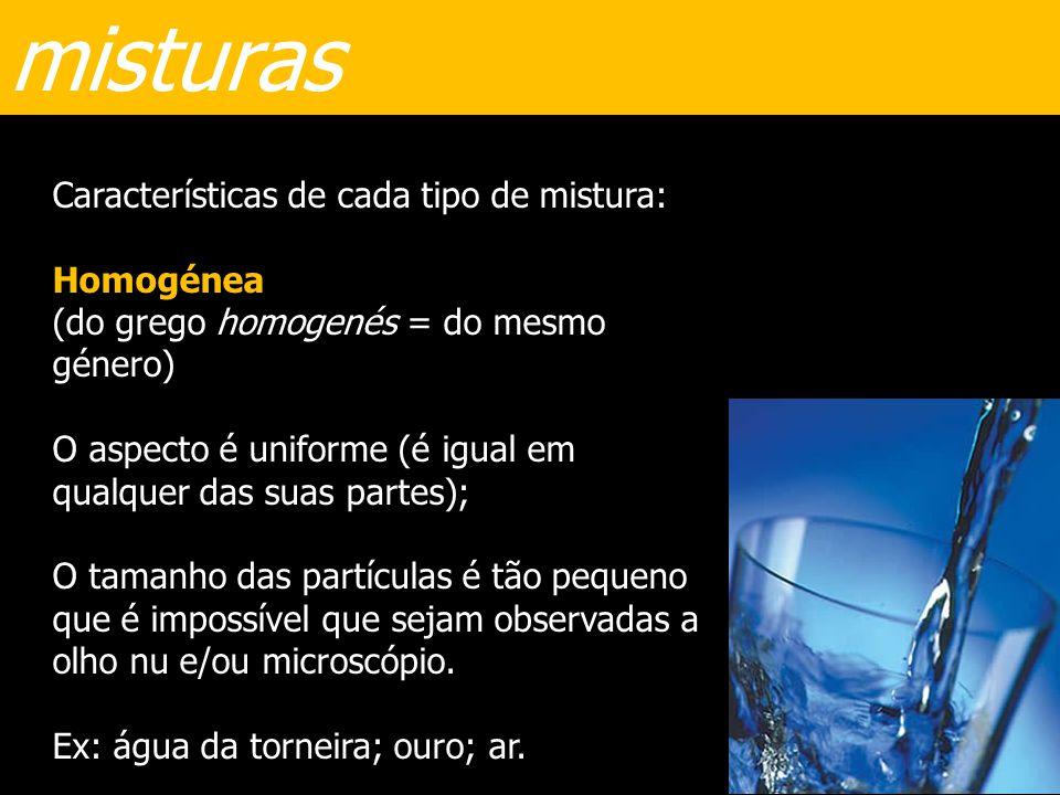 misturas Características de cada tipo de mistura: Homogénea (do grego homogenés = do mesmo género) O aspecto é uniforme (é igual em qualquer das suas