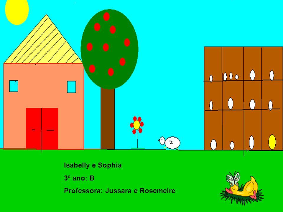 Isabelly e Sophia 3º ano: B Professora: Jussara e Rosemeire