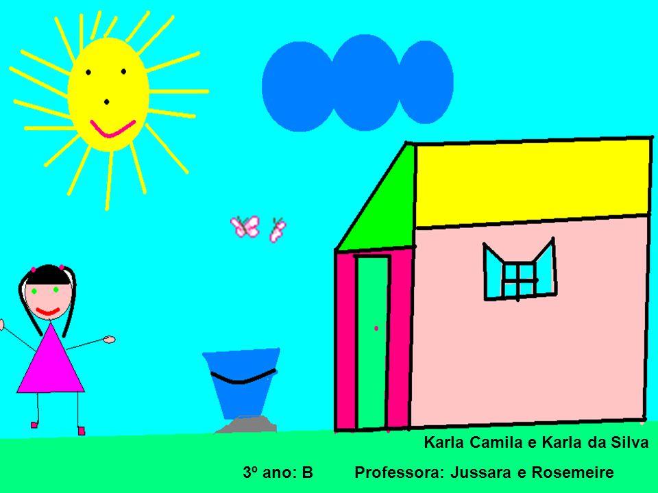 Karla Camila e Karla da Silva 3º ano: B Professora: Jussara e Rosemeire