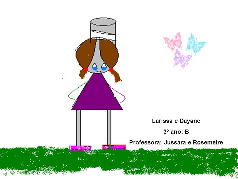 Larissa e Dayane 3º ano: B Professora: Jussara e Rosemeire