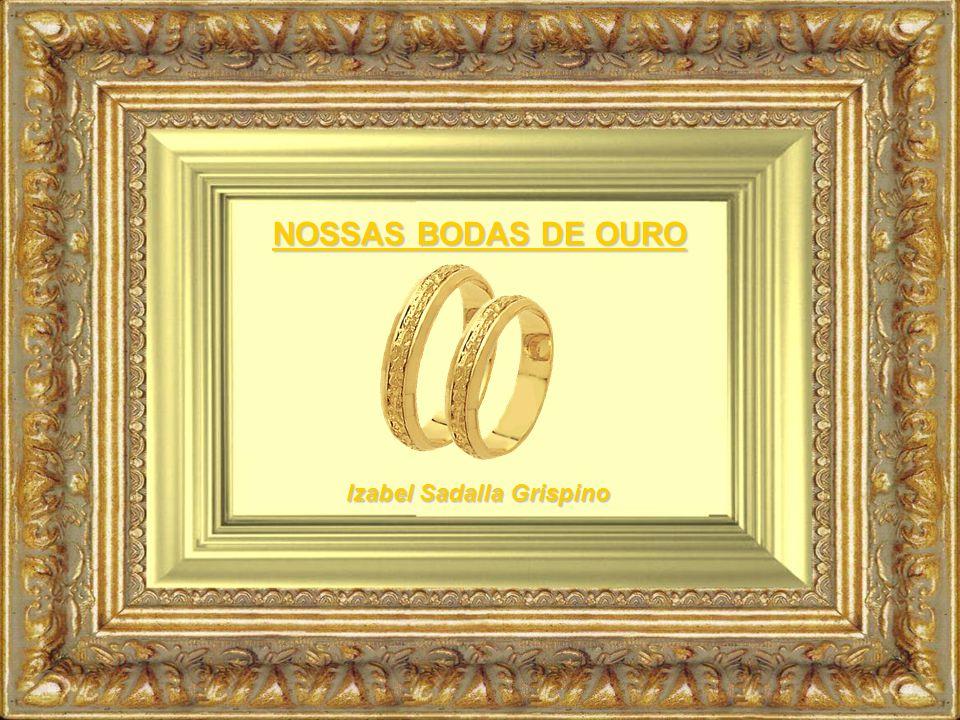 NOSSAS BODAS DE OURO Izabel Sadalla Grispino
