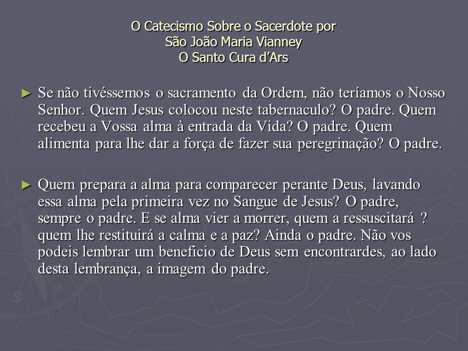 O Catecismo Sobre o Sacerdote por São João Maria Vianney O Santo Cura dArs Se não tivéssemos o sacramento da Ordem, não teríamos o Nosso Senhor.