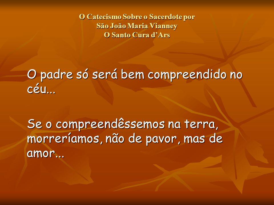 O Catecismo Sobre o Sacerdote por São João Maria Vianney O Santo Cura dArs O padre só será bem compreendido no céu...
