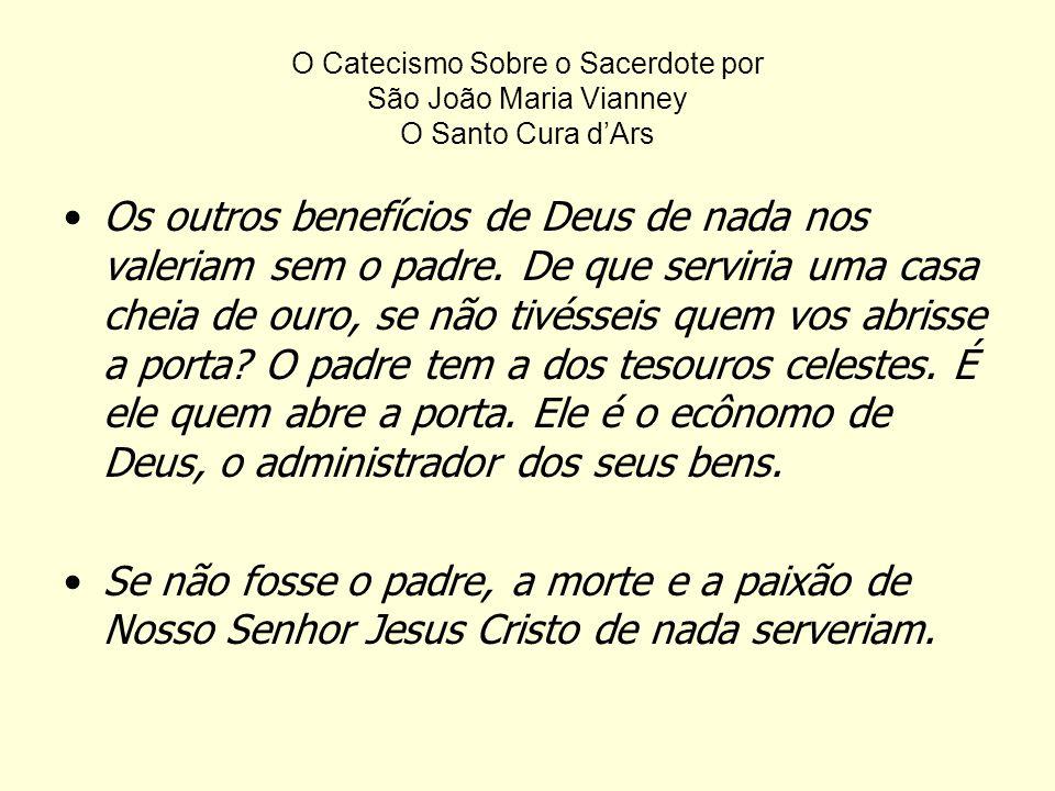 O Catecismo Sobre o Sacerdote por São João Maria Vianney O Santo Cura dArs Os outros benefícios de Deus de nada nos valeriam sem o padre.