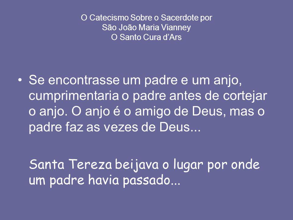O Catecismo Sobre o Sacerdote por São João Maria Vianney O Santo Cura dArs Se encontrasse um padre e um anjo, cumprimentaria o padre antes de cortejar o anjo.