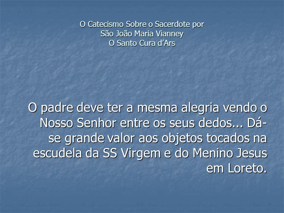 O Catecismo Sobre o Sacerdote por São João Maria Vianney O Santo Cura dArs O padre deve ter a mesma alegria vendo o Nosso Senhor entre os seus dedos...
