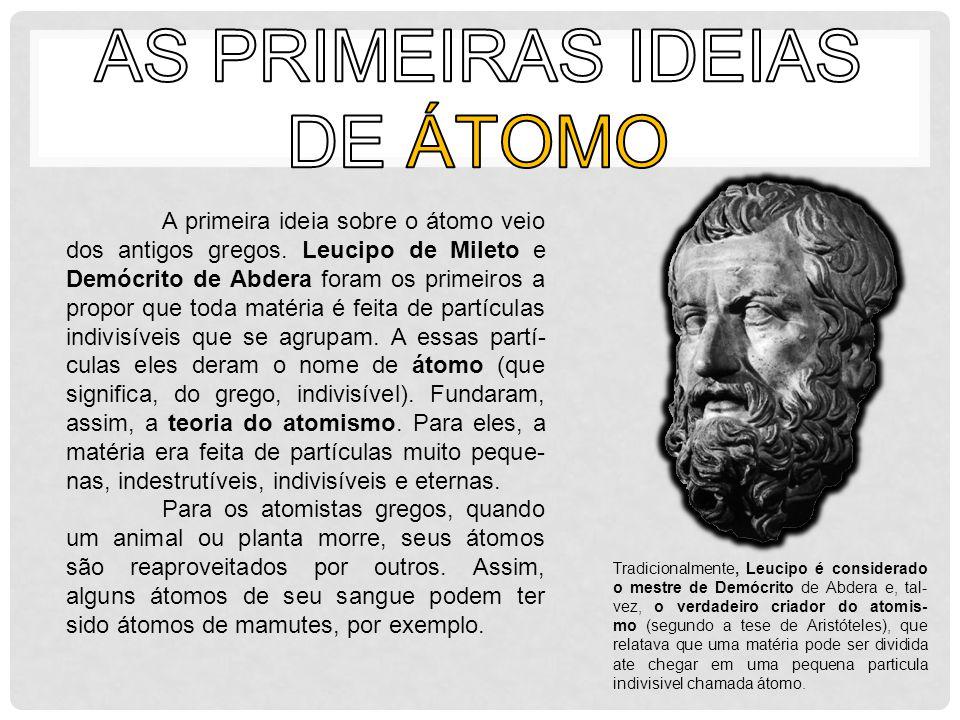 A primeira ideia sobre o átomo veio dos antigos gregos. Leucipo de Mileto e Demócrito de Abdera foram os primeiros a propor que toda matéria é feita d