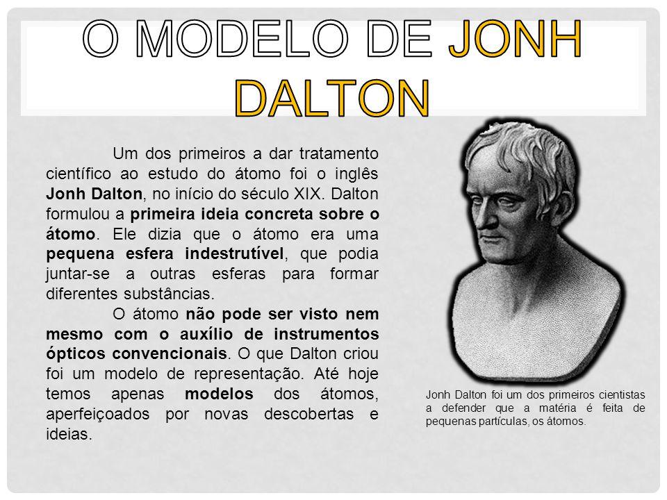 Um dos primeiros a dar tratamento científico ao estudo do átomo foi o inglês Jonh Dalton, no início do século XIX. Dalton formulou a primeira ideia co