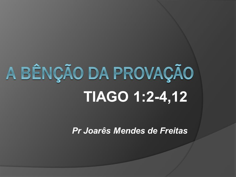 TIAGO 1:2-4,12 Pr Joarês Mendes de Freitas