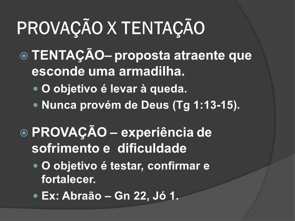 PROVAÇÃO X TENTAÇÃO TENTAÇÃO– proposta atraente que esconde uma armadilha. O objetivo é levar à queda. Nunca provém de Deus (Tg 1:13-15). PROVAÇÃO – e