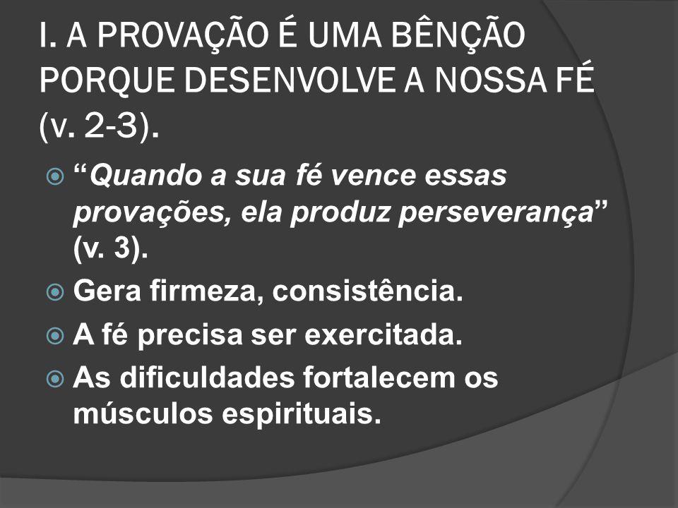 II.SOMOS ABENÇOADOS NA PROVAÇÃO PORQUE ELA APERFEIÇOA NOSSO CARÁTER (v.