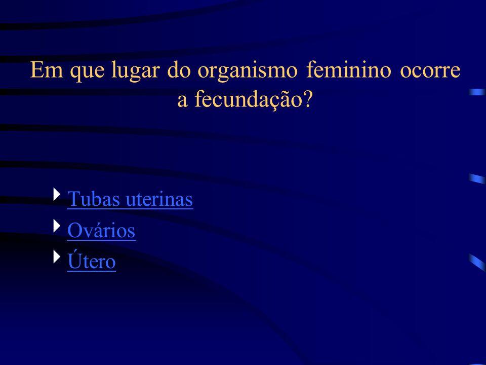 Em que lugar do organismo feminino ocorre a fecundação? Tubas uterinas Ovários Útero