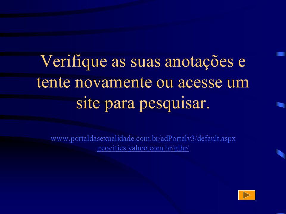 Verifique as suas anotações e tente novamente ou acesse um site para pesquisar. www.portaldasexualidade.com.br/adPortalv3/default.aspx geocities.yahoo