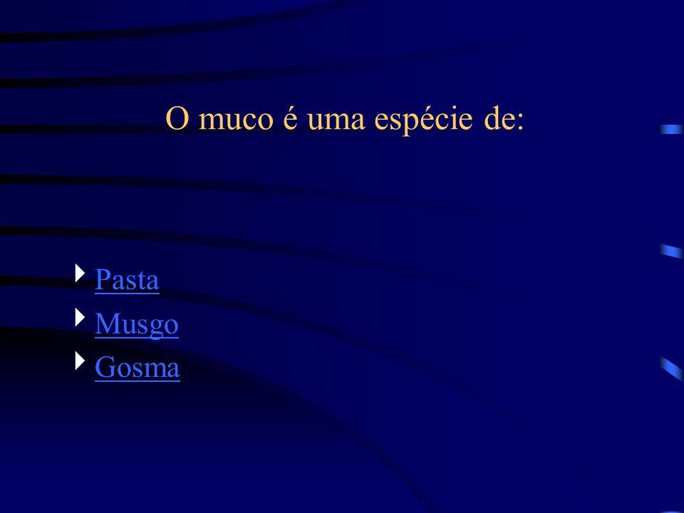 O muco é uma espécie de: Pasta Musgo Gosma