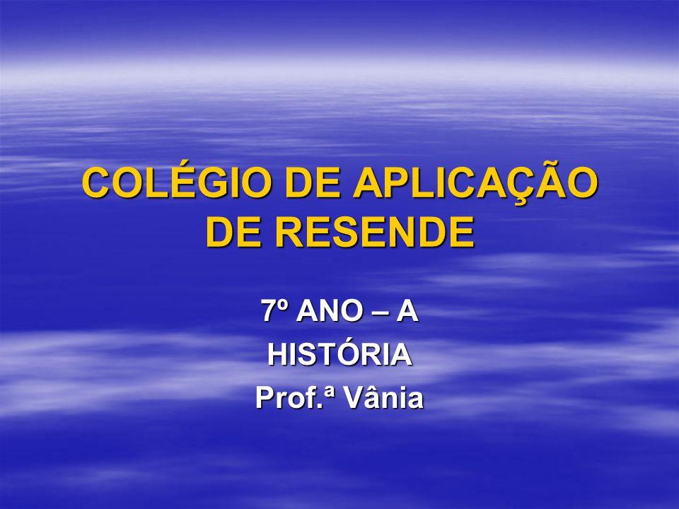 COLÉGIO DE APLICAÇÃO DE RESENDE 7º ANO – A HISTÓRIA Prof.ª Vânia
