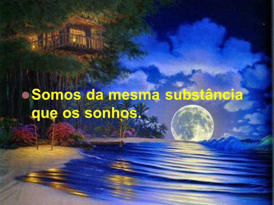 Somos da mesma substância que os sonhos.