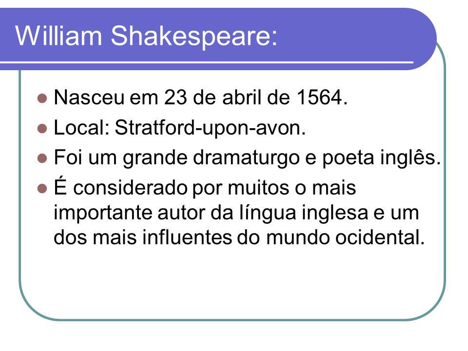 William Shakespeare: Nasceu em 23 de abril de 1564. Local: Stratford-upon-avon. Foi um grande dramaturgo e poeta inglês. É considerado por muitos o ma