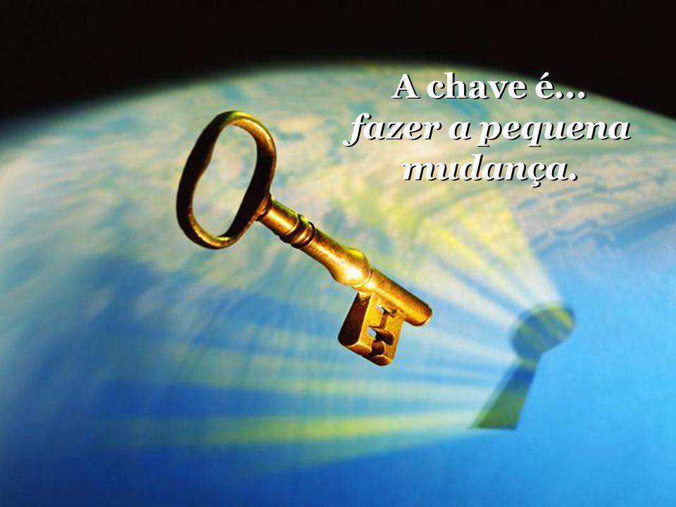 A chave é... fazer a pequena mudança. A chave é... fazer a pequena mudança.