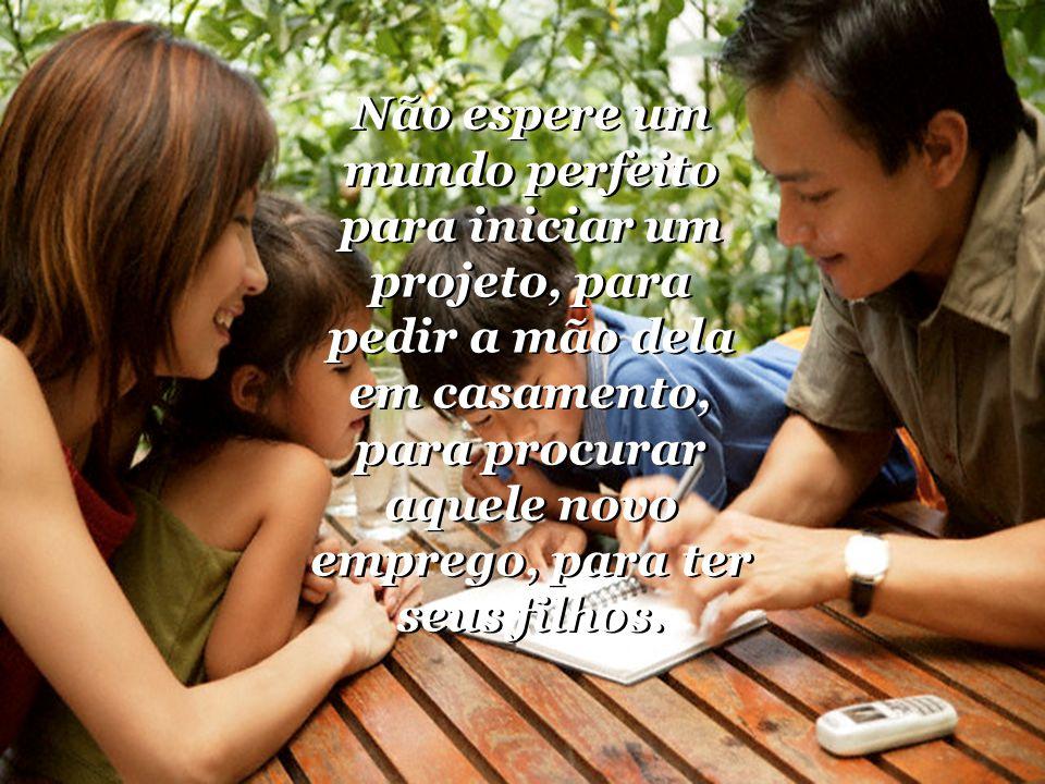 Não espere um mundo perfeito para iniciar um projeto, para pedir a mão dela em casamento, para procurar aquele novo emprego, para ter seus filhos.