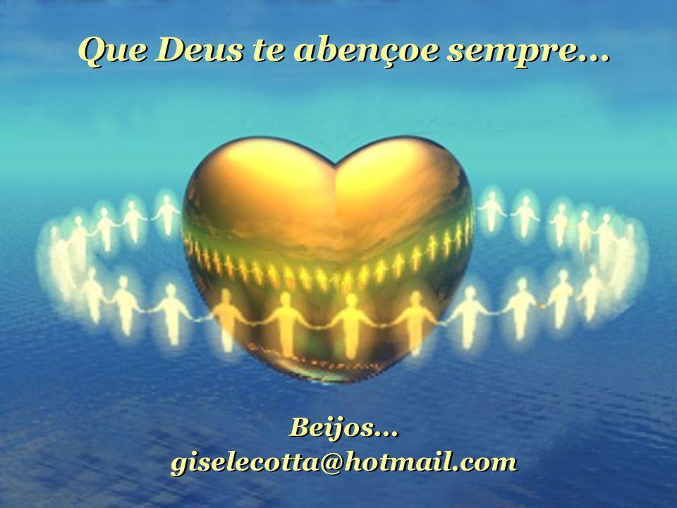 Beijos...giselecotta@hotmail.com Beijos... giselecotta@hotmail.com Que Deus te abençoe sempre...