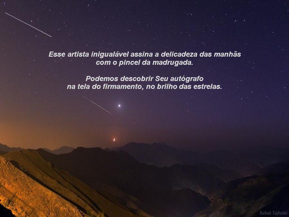 02.05.11 Os homens dizem que jamais O viram mas todos podem admirar Sua obra, mesmo aqueles que Lhe negam a existência.