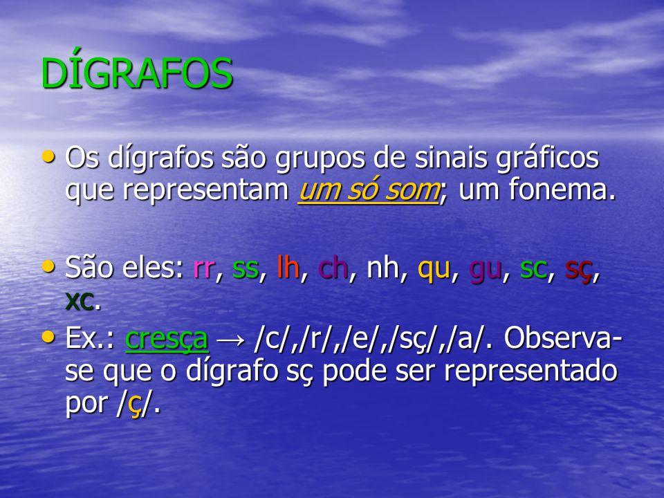 DÍGRAFOS Os dígrafos são grupos de sinais gráficos que representam um só som; um fonema. São eles: rr, ss, lh, ch, nh, qu, gu, sc, sç, xc. Ex.: cresça
