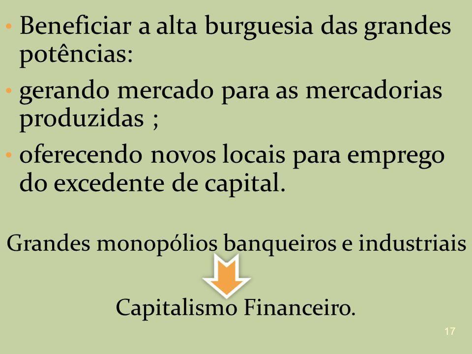 Beneficiar a alta burguesia das grandes potências: gerando mercado para as mercadorias produzidas ; oferecendo novos locais para emprego do excedente