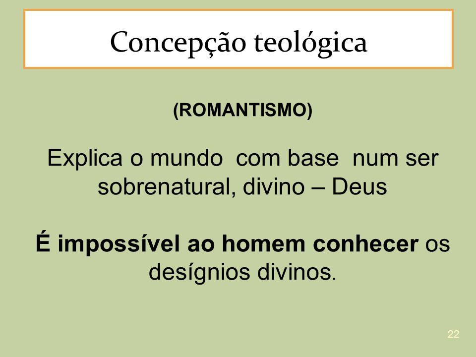 Concepção teológica (ROMANTISMO) Explica o mundo com base num ser sobrenatural, divino – Deus É impossível ao homem conhecer os desígnios divinos. 22