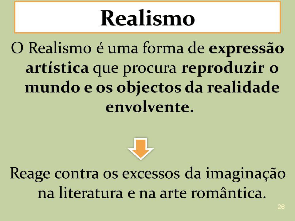 O Realismo é uma forma de expressão artística que procura reproduzir o mundo e os objectos da realidade envolvente. Reage contra os excessos da imagin
