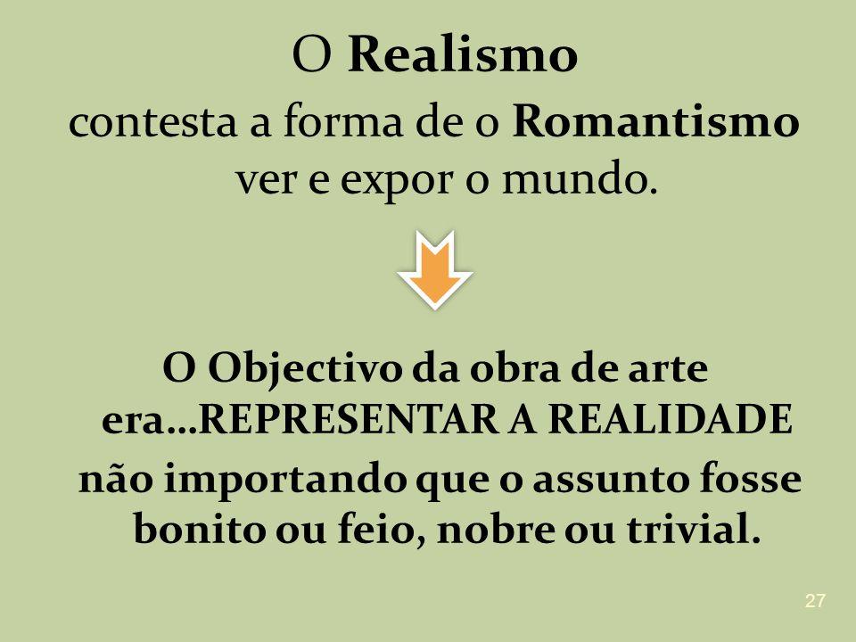O Realismo contesta a forma de o Romantismo ver e expor o mundo. O Objectivo da obra de arte era…REPRESENTAR A REALIDADE não importando que o assunto