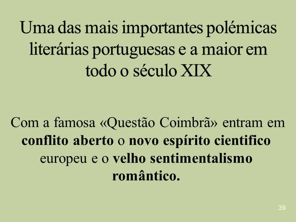 Com a famosa «Questão Coimbrã» entram em conflito aberto o novo espírito cientifico europeu e o velho sentimentalismo romântico. 39