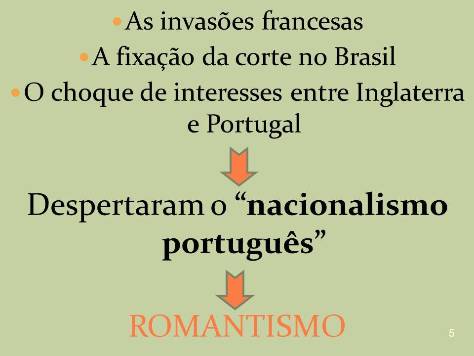 As invasões francesas A fixação da corte no Brasil O choque de interesses entre Inglaterra e Portugal Despertaram o nacionalismo português ROMANTISMO