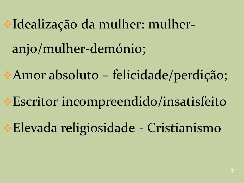 Idealização da mulher: mulher- anjo/mulher-demónio; Amor absoluto – felicidade/perdição; Escritor incompreendido/insatisfeito Elevada religiosidade -