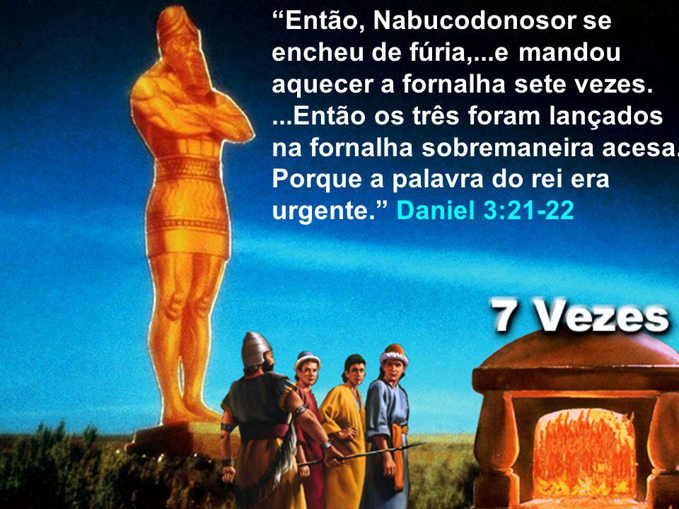 Então, Nabucodonosor se encheu de fúria,...e mandou aquecer a fornalha sete vezes....Então os três foram lançados na fornalha sobremaneira acesa. Porq