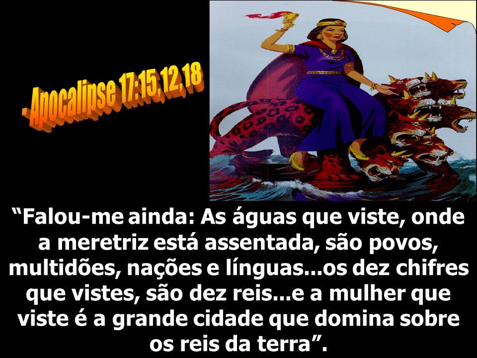 Falou-me ainda: As águas que viste, onde a meretriz está assentada, são povos, multidões, nações e línguas...os dez chifres que vistes, são dez reis..