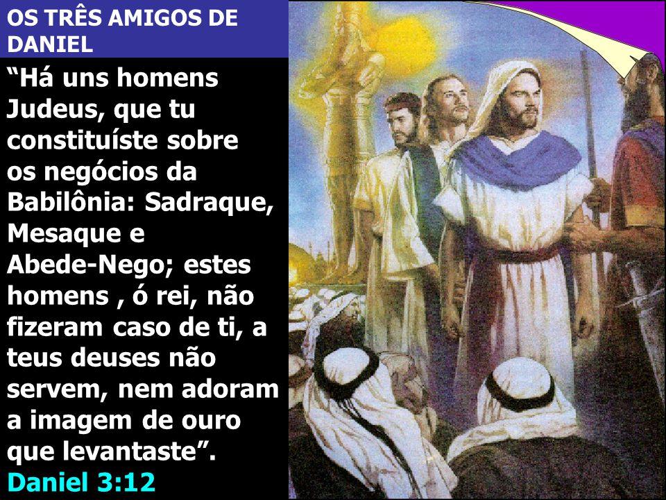 OS TRÊS AMIGOS DE DANIEL Há uns homens Judeus, que tu constituíste sobre os negócios da Babilônia: Sadraque, Mesaque e Abede-Nego; estes homens, ó rei