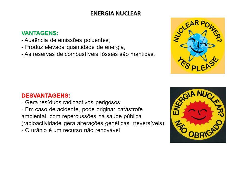 ENERGIA NUCLEAR VANTAGENS: - Ausência de emissões poluentes; - Produz elevada quantidade de energia; - As reservas de combustíveis fósseis são mantida