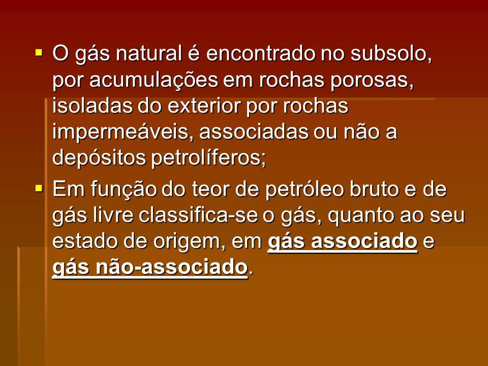 O gás natural é encontrado no subsolo, por acumulações em rochas porosas, isoladas do exterior por rochas impermeáveis, associadas ou não a depósitos petrolíferos; O gás natural é encontrado no subsolo, por acumulações em rochas porosas, isoladas do exterior por rochas impermeáveis, associadas ou não a depósitos petrolíferos; Em função do teor de petróleo bruto e de gás livre classifica-se o gás, quanto ao seu estado de origem, em gás associado e gás não-associado.