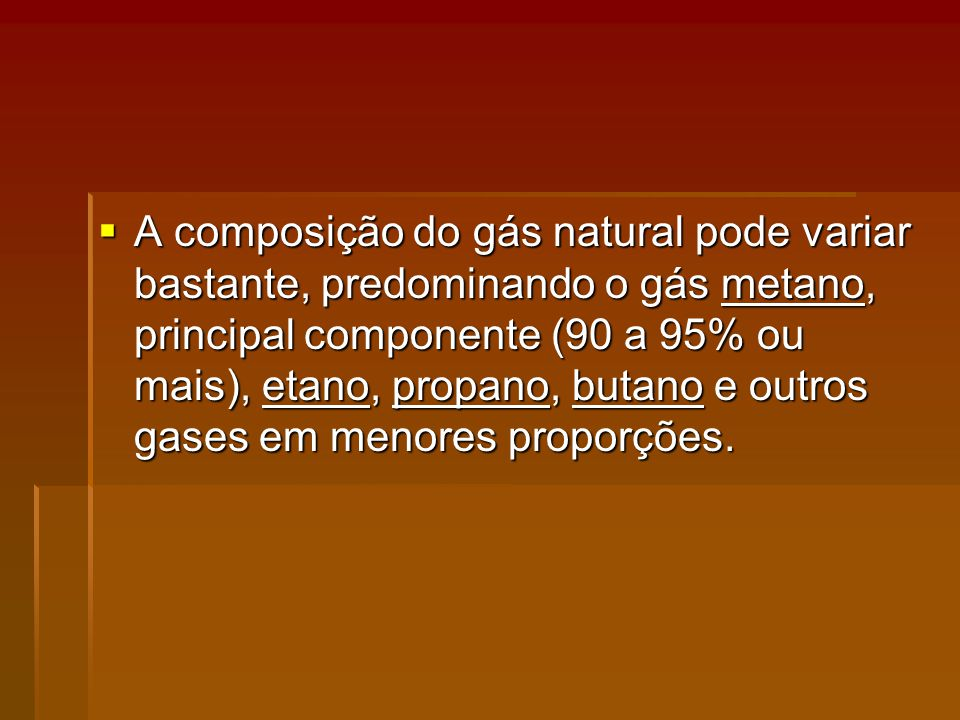 A composição do gás natural pode variar bastante, predominando o gás metano, principal componente (90 a 95% ou mais), etano, propano, butano e outros gases em menores proporções.
