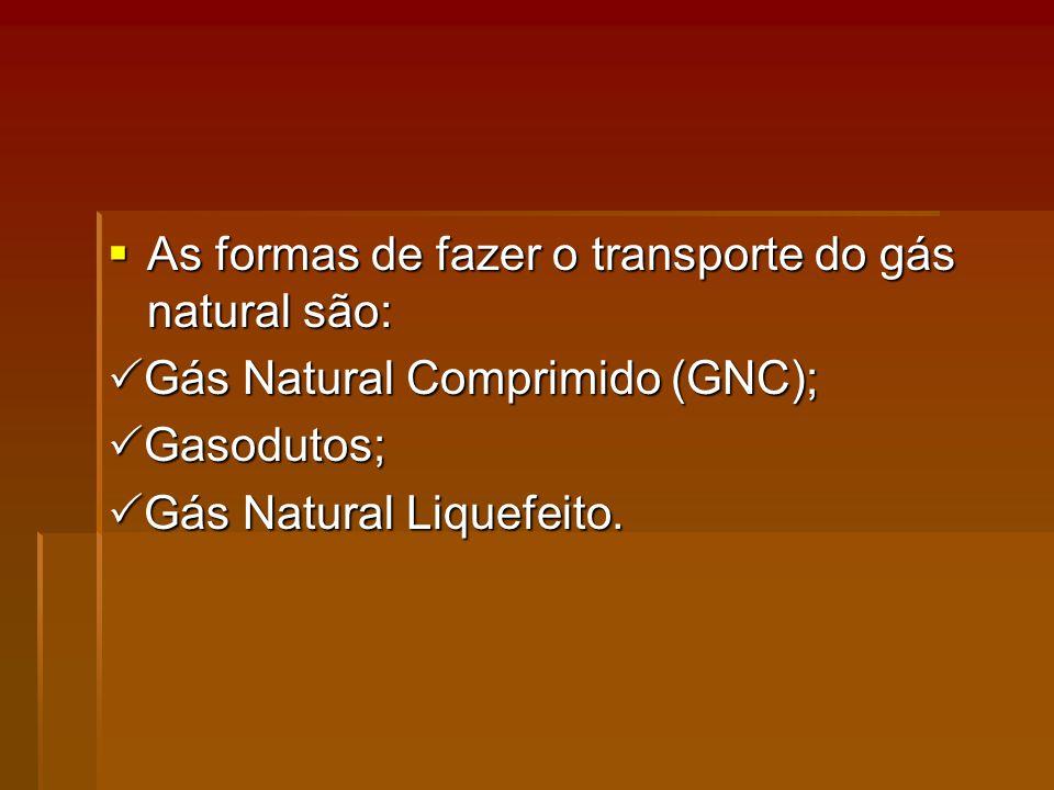 As formas de fazer o transporte do gás natural são: As formas de fazer o transporte do gás natural são: Gás Natural Comprimido (GNC); Gás Natural Comprimido (GNC); Gasodutos; Gasodutos; Gás Natural Liquefeito.