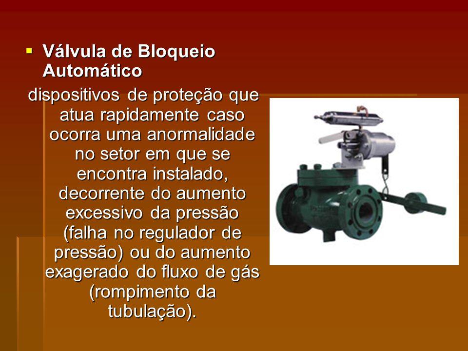 Válvula de Bloqueio Automático Válvula de Bloqueio Automático dispositivos de proteção que atua rapidamente caso ocorra uma anormalidade no setor em que se encontra instalado, decorrente do aumento excessivo da pressão (falha no regulador de pressão) ou do aumento exagerado do fluxo de gás (rompimento da tubulação).